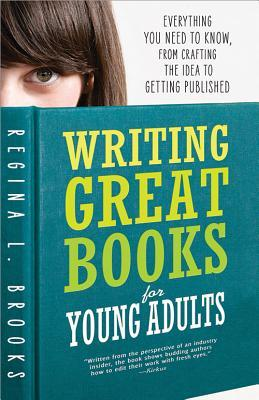 Writing Great Books for Young Adults: Everything You Need to Know, from Crafting the Idea to Landing a Publishing Deal by Regina Brooks